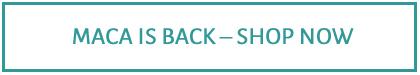 Maca is Back - Shop Now